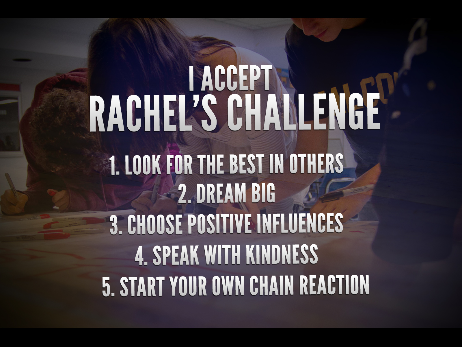 List of Rachel's challenges. 1 Look for the best in others. 2. Dream big. 3. Choose positive influences. 4. Speak with kindness. 5. Start your own chain reaction.